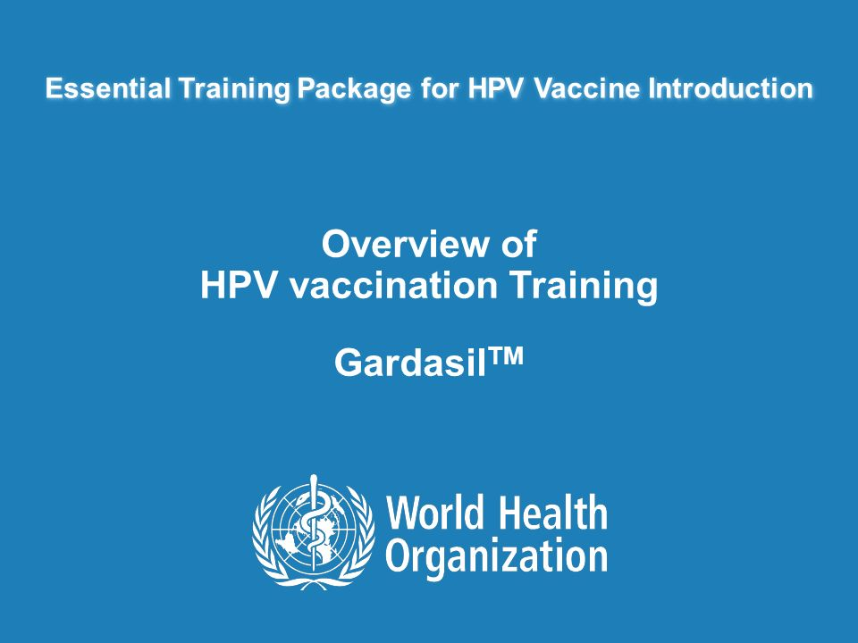 Essential Training Package for HPV Vaccine Introduction Overview of HPV vaccination Training Gardasil TM