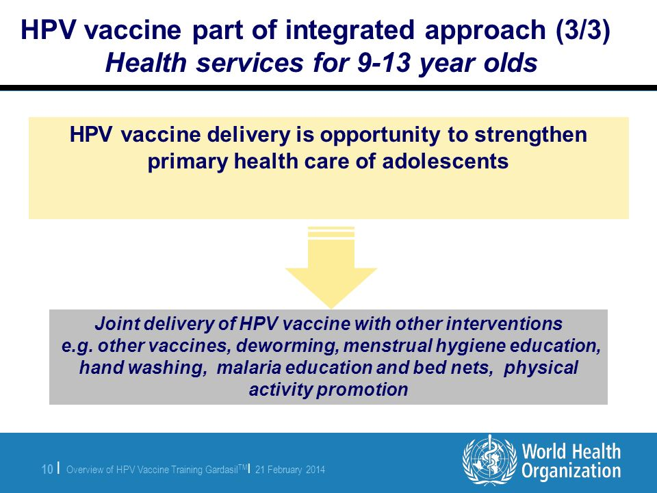 Overview of HPV Vaccine Training Gardasil TM | 21 February 2014 10 | HPV vaccine part of integrated approach (3/3) Health services for 9-13 year olds