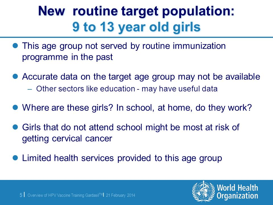 Overview of HPV Vaccine Training Gardasil TM | 21 February 2014 5 |5 | New routine target population: 9 to 13 year old girls This age group not served