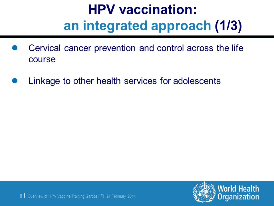 Overview of HPV Vaccine Training Gardasil TM | 21 February 2014 8 |8 | HPV vaccination: an integrated approach (1/3) Cervical cancer prevention and co