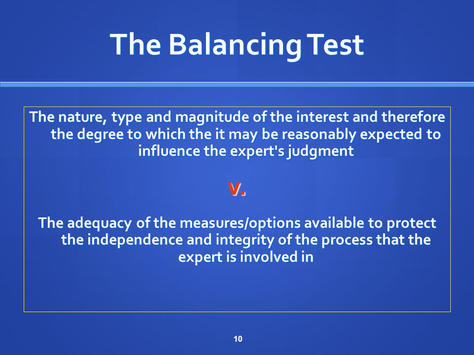 10 The Balancing Test The nature, type and magnitude of the interest and therefore the degree to which the it may be reasonably expected to influence the expert s judgment v.