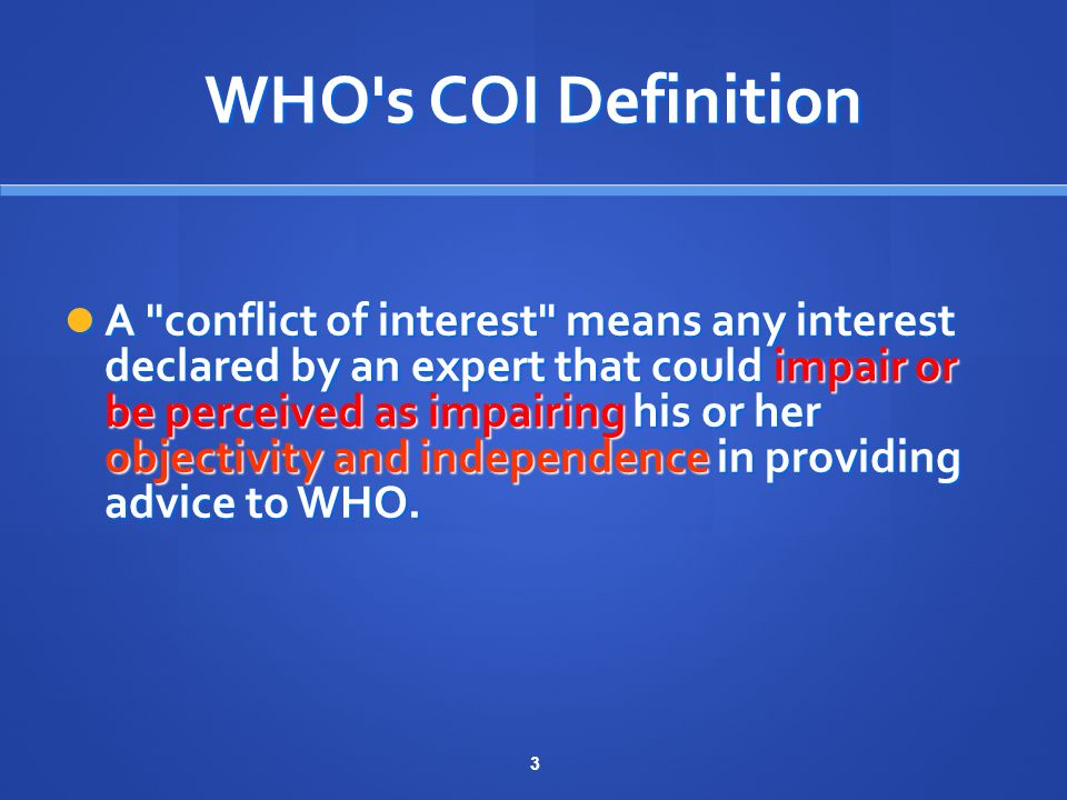 3 WHO s COI Definition A conflict of interest means any interest declared by an expert that could impair or be perceived as impairing his or her objectivity and independence in providing advice to WHO.