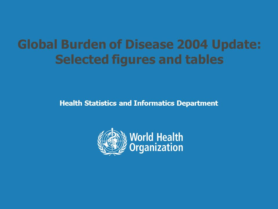 Health Statistics and Informatics Global Burden of Disease 2004 Update: Selected figures and tables Health Statistics and Informatics Department