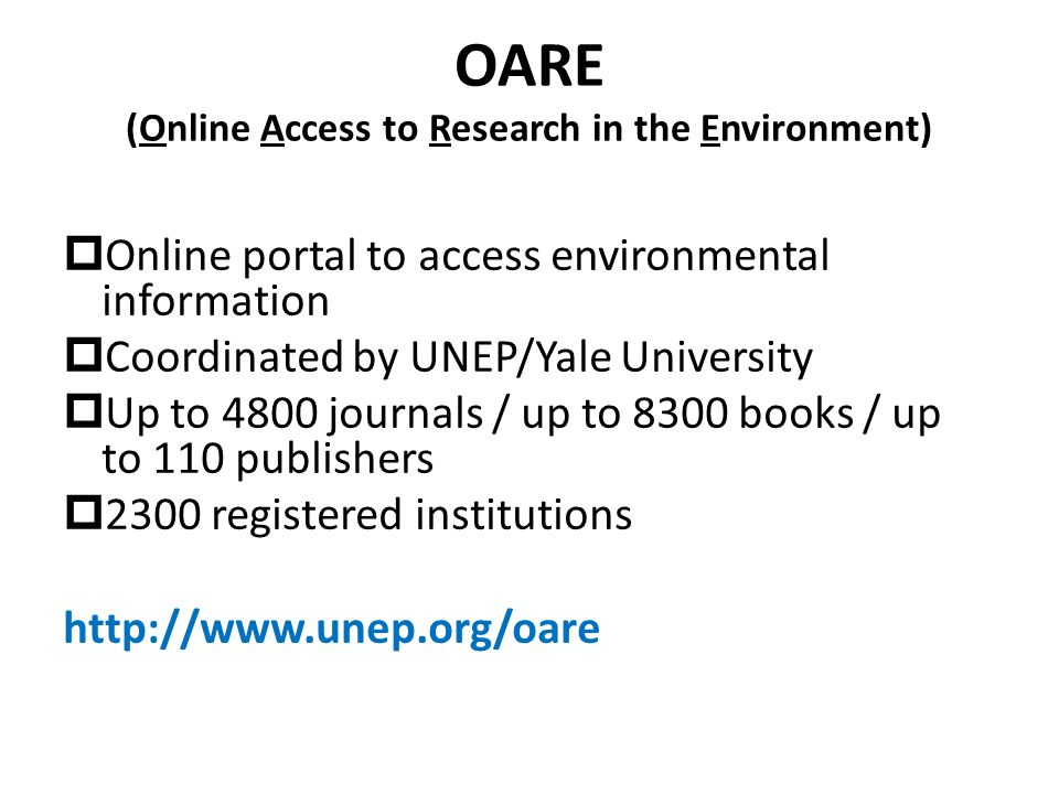 OARE (Online Access to Research in the Environment) Online portal to access environmental information Coordinated by UNEP/Yale University Up to 4800 journals / up to 8300 books / up to 110 publishers 2300 registered institutions
