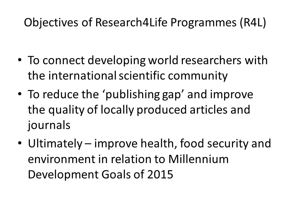 Objectives of Research4Life Programmes (R4L) To connect developing world researchers with the international scientific community To reduce the publishing gap and improve the quality of locally produced articles and journals Ultimately – improve health, food security and environment in relation to Millennium Development Goals of 2015