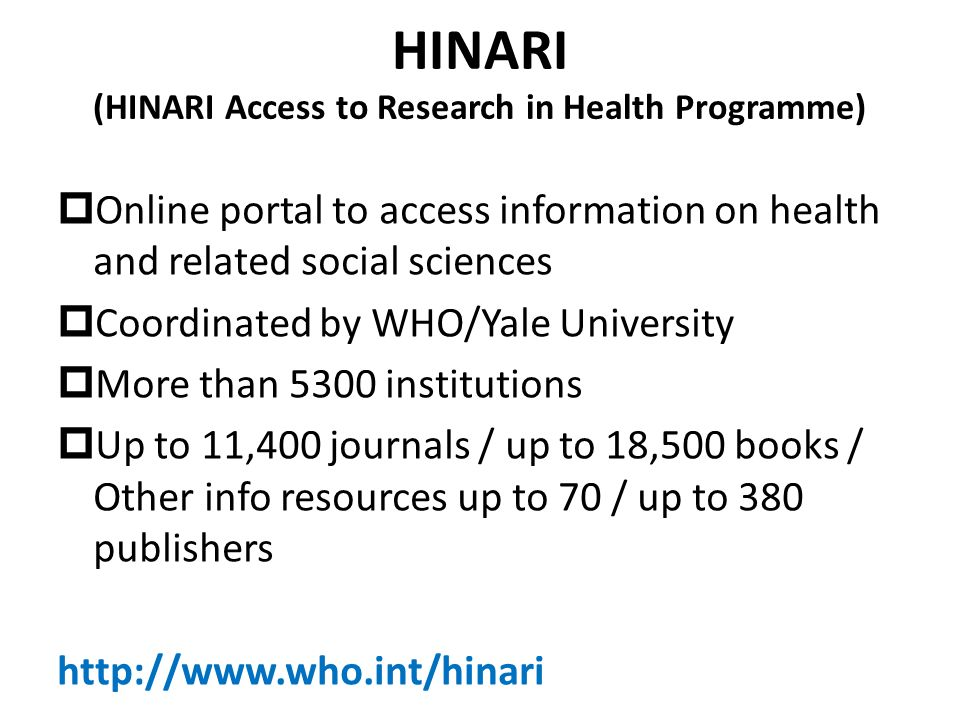 HINARI (HINARI Access to Research in Health Programme) Online portal to access information on health and related social sciences Coordinated by WHO/Yale University More than 5300 institutions Up to 11,400 journals / up to 18,500 books / Other info resources up to 70 / up to 380 publishers