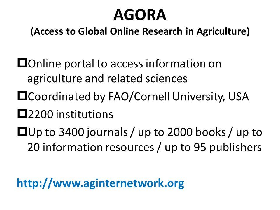 AGORA (Access to Global Online Research in Agriculture) Online portal to access information on agriculture and related sciences Coordinated by FAO/Cornell University, USA 2200 institutions Up to 3400 journals / up to 2000 books / up to 20 information resources / up to 95 publishers