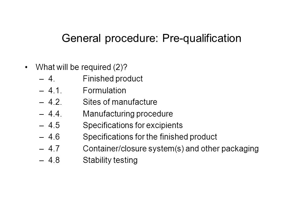 General procedure: Pre-qualification What will be required (2)? –4. Finished product –4.1.Formulation –4.2. Sites of manufacture –4.4. Manufacturing p