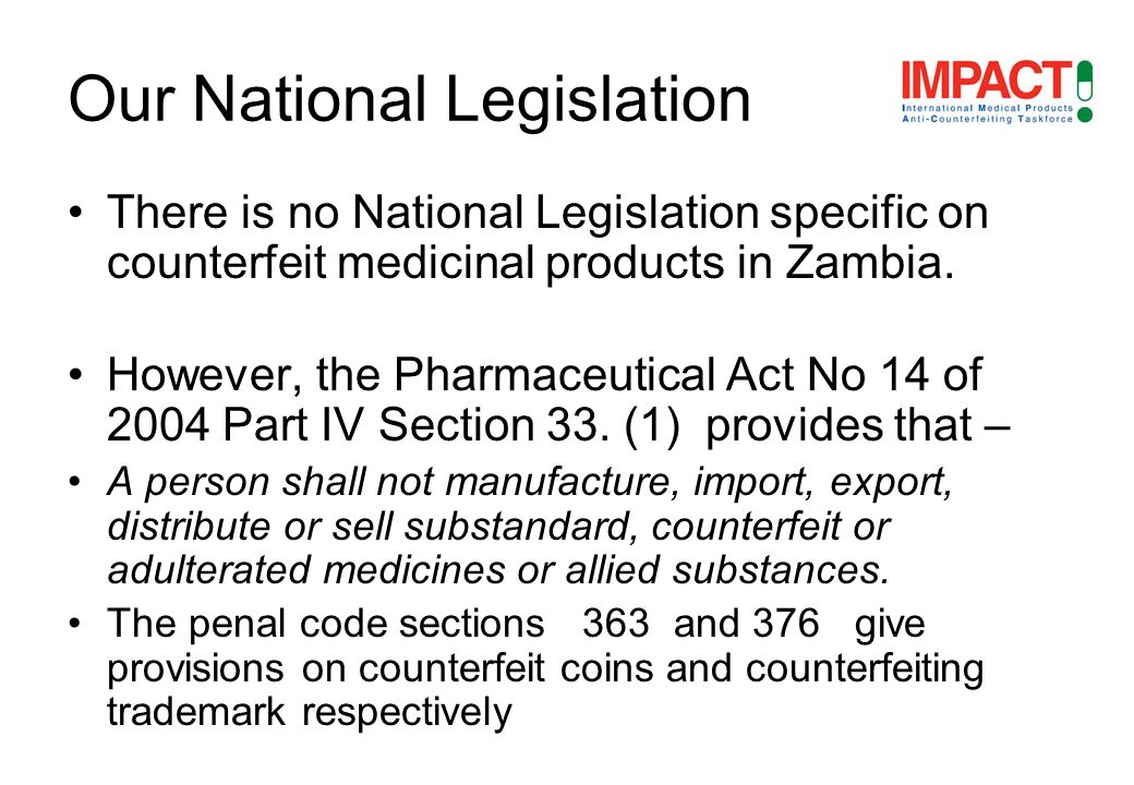 There is no National Legislation specific on counterfeit medicinal products in Zambia. However, the Pharmaceutical Act No 14 of 2004 Part IV Section 3