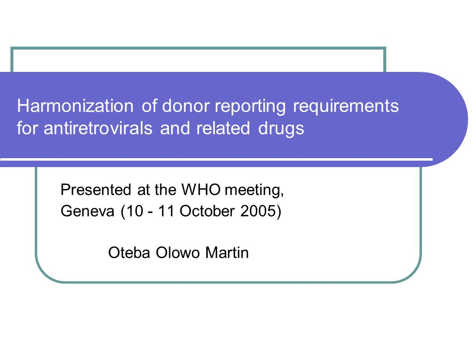 Harmonization of donor reporting requirements for antiretrovirals and related drugs Presented at the WHO meeting, Geneva (10 - 11 October 2005) Oteba Olowo Martin
