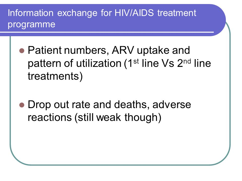 Information exchange for HIV/AIDS treatment programme Patient numbers, ARV uptake and pattern of utilization (1 st line Vs 2 nd line treatments) Drop out rate and deaths, adverse reactions (still weak though)