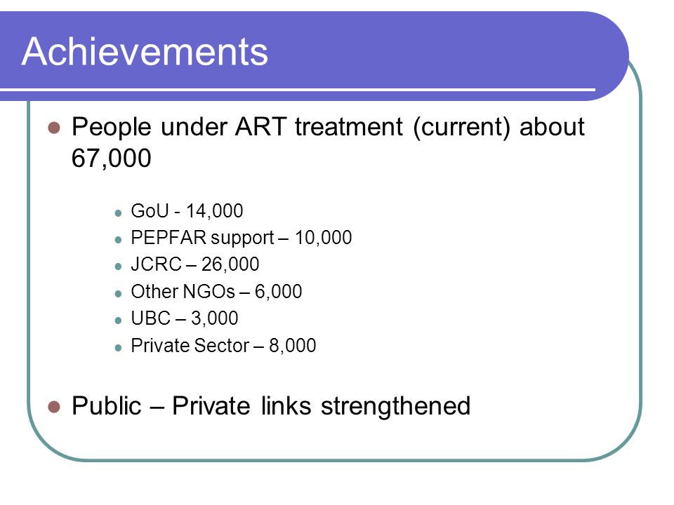 Achievements People under ART treatment (current) about 67,000 GoU - 14,000 PEPFAR support – 10,000 JCRC – 26,000 Other NGOs – 6,000 UBC – 3,000 Private Sector – 8,000 Public – Private links strengthened