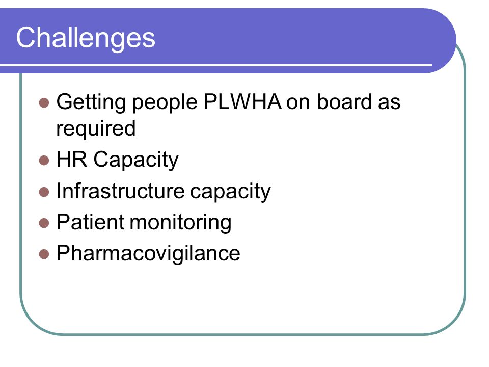 Challenges Getting people PLWHA on board as required HR Capacity Infrastructure capacity Patient monitoring Pharmacovigilance