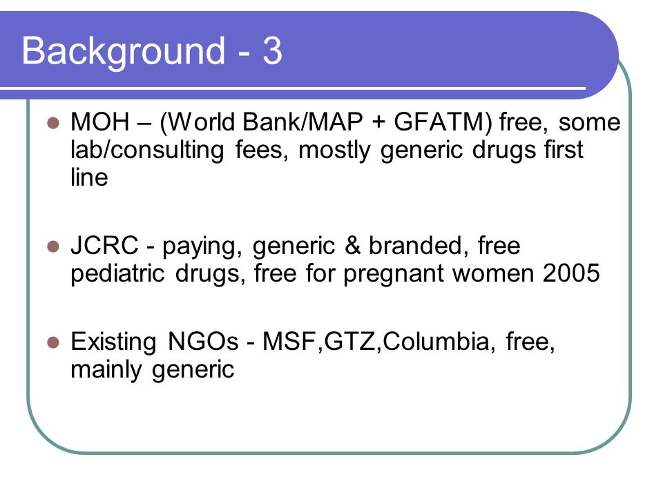 Background - 3 MOH – (World Bank/MAP + GFATM) free, some lab/consulting fees, mostly generic drugs first line JCRC - paying, generic & branded, free pediatric drugs, free for pregnant women 2005 Existing NGOs - MSF,GTZ,Columbia, free, mainly generic