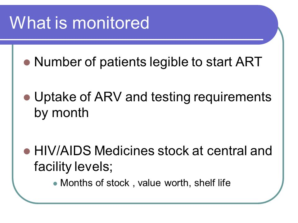 What is monitored Number of patients legible to start ART Uptake of ARV and testing requirements by month HIV/AIDS Medicines stock at central and facility levels; Months of stock, value worth, shelf life