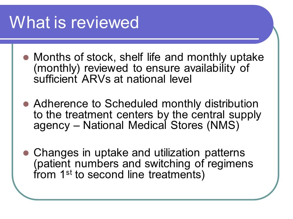 What is reviewed Months of stock, shelf life and monthly uptake (monthly) reviewed to ensure availability of sufficient ARVs at national level Adherence to Scheduled monthly distribution to the treatment centers by the central supply agency – National Medical Stores (NMS) Changes in uptake and utilization patterns (patient numbers and switching of regimens from 1 st to second line treatments)