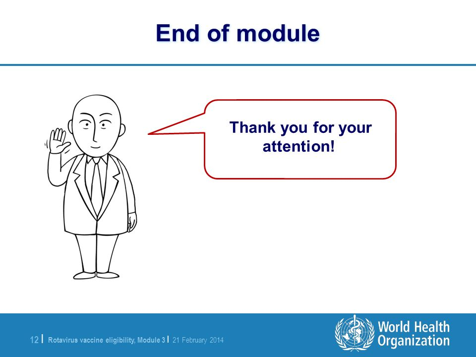 Rotavirus vaccine eligibility, Module 3 | 21 February 2014 12 | End of module Thank you for your attention!