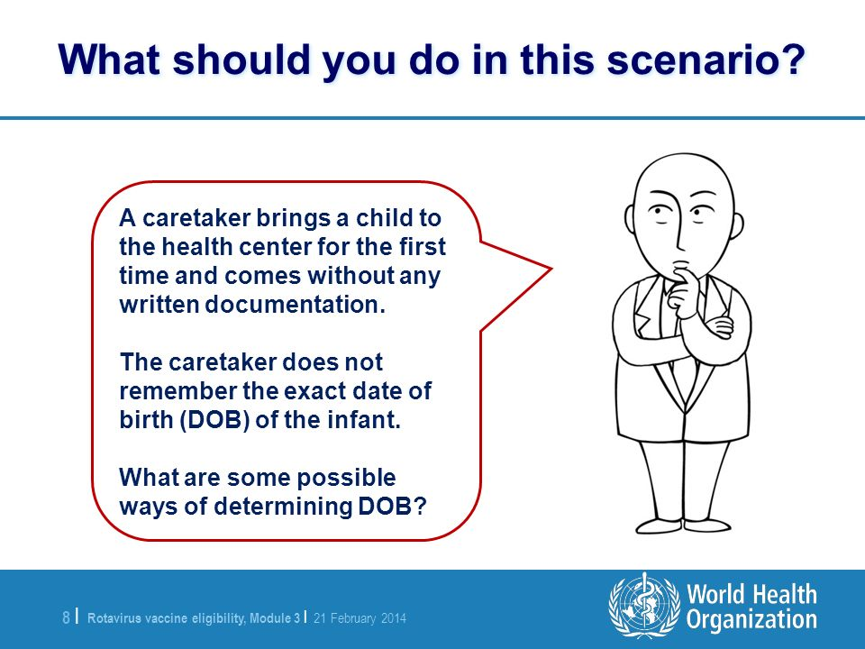 Rotavirus vaccine eligibility, Module 3 | 21 February 2014 8 |8 | What should you do in this scenario? A caretaker brings a child to the health center