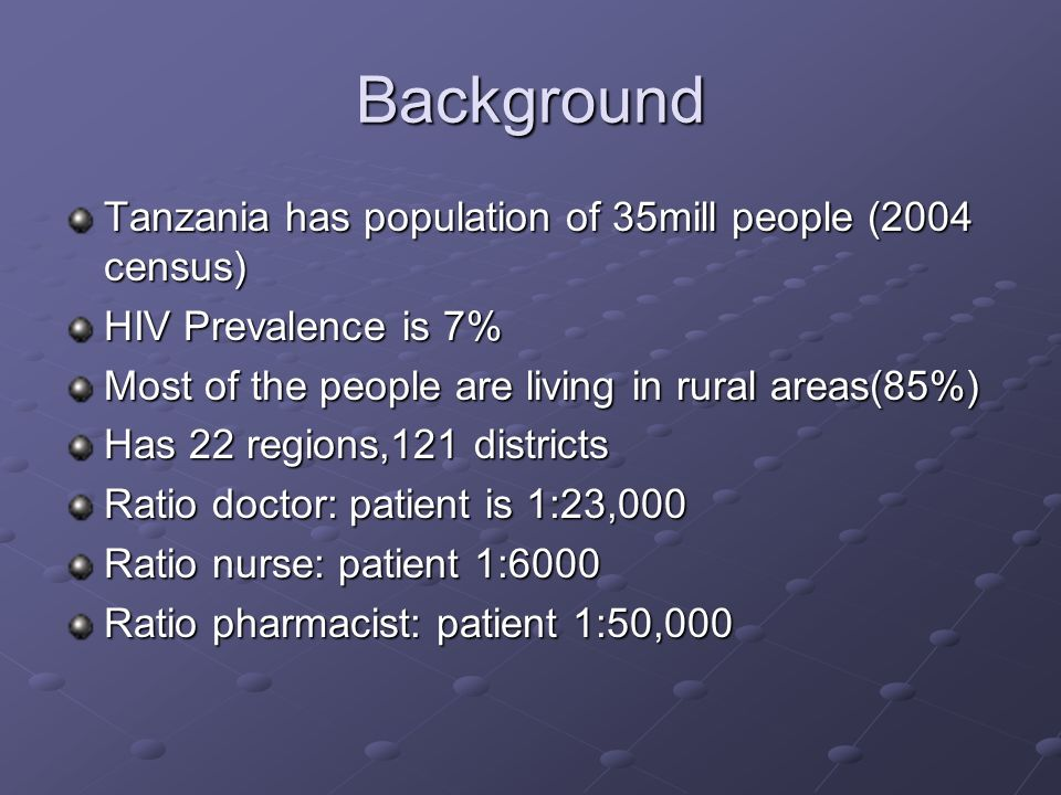Background Tanzania has population of 35mill people (2004 census) HIV Prevalence is 7% Most of the people are living in rural areas(85%) Has 22 region