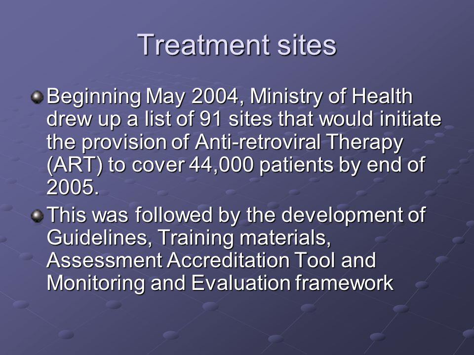 Treatment sites Beginning May 2004, Ministry of Health drew up a list of 91 sites that would initiate the provision of Anti-retroviral Therapy (ART) t