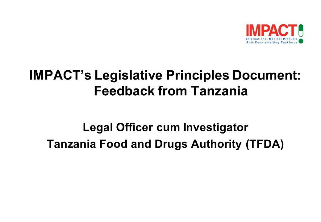 IMPACTs Legislative Principles Document: Feedback from Tanzania Legal Officer cum Investigator Tanzania Food and Drugs Authority (TFDA)