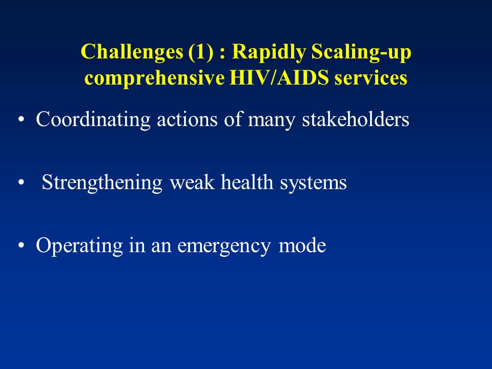 Challenges (1) : Rapidly Scaling-up comprehensive HIV/AIDS services Coordinating actions of many stakeholders Strengthening weak health systems Operating in an emergency mode