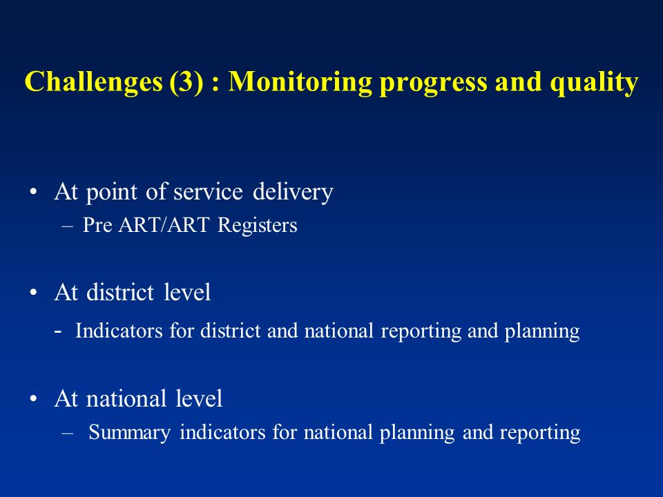 Challenges (3) : Monitoring progress and quality At point of service delivery –Pre ART/ART Registers At district level - Indicators for district and national reporting and planning At national level – Summary indicators for national planning and reporting