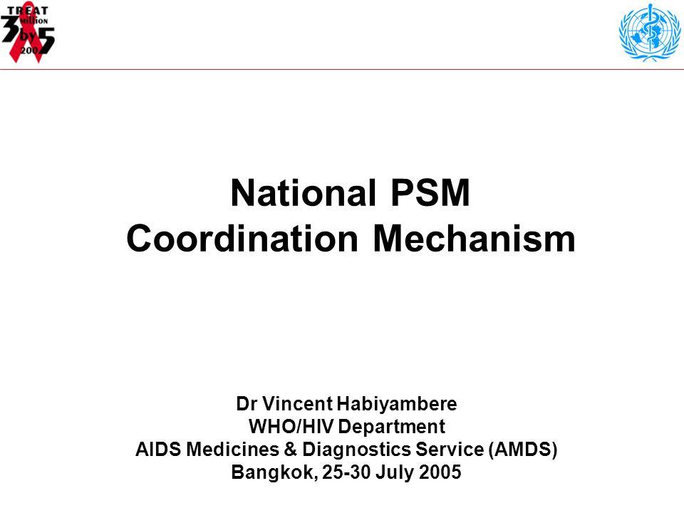 National PSM Coordination Mechanism Dr Vincent Habiyambere WHO/HIV Department AIDS Medicines & Diagnostics Service (AMDS) Bangkok, 25-30 July 2005
