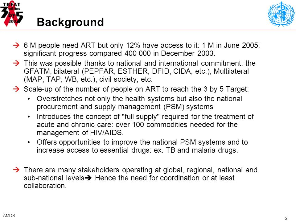 2 AMDS Background 6 M people need ART but only 12% have access to it: 1 M in June 2005: significant progress compared in December 2003.