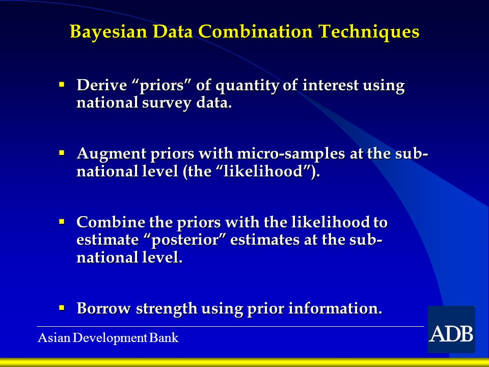 Asian Development Bank Bayesian Data Combination Techniques Derive priors of quantity of interest using national survey data. Derive priors of quantit