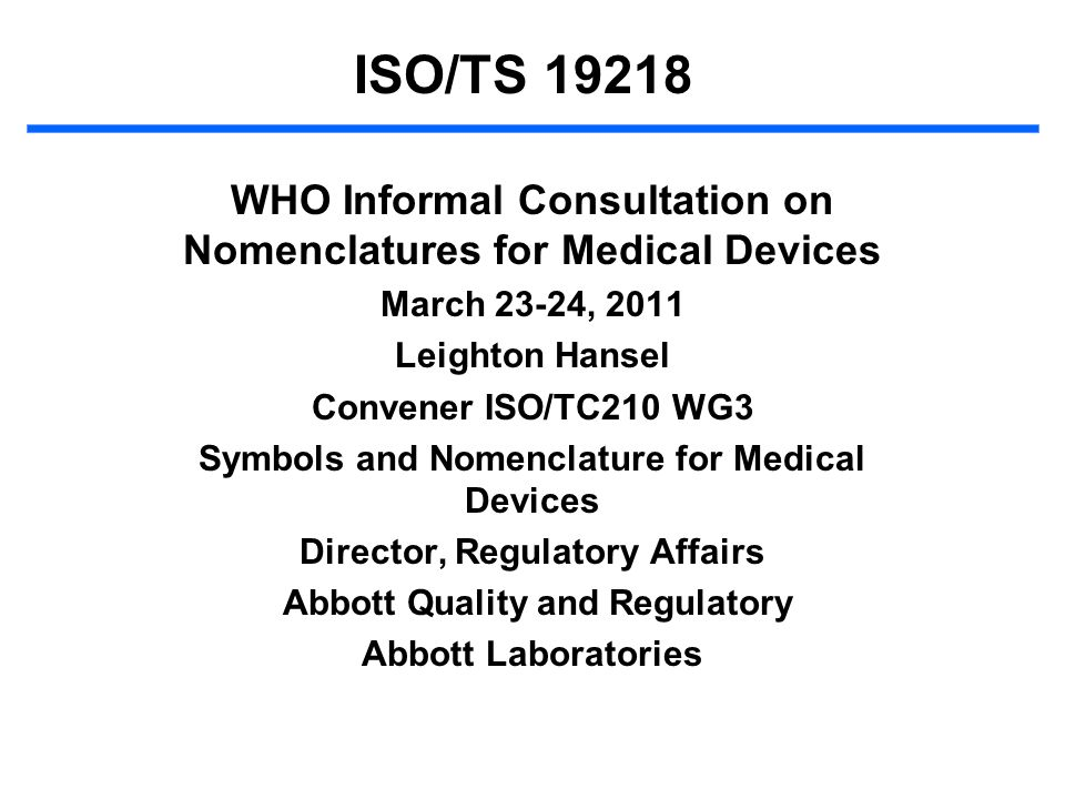 ISO/TS 19218 WHO Informal Consultation on Nomenclatures for Medical Devices March 23-24, 2011 Leighton Hansel Convener ISO/TC210 WG3 Symbols and Nomen