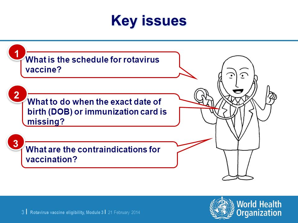 Rotavirus vaccine eligibility, Module 3 | 21 February 2014 3 |3 | Key issues What is the schedule for rotavirus vaccine.