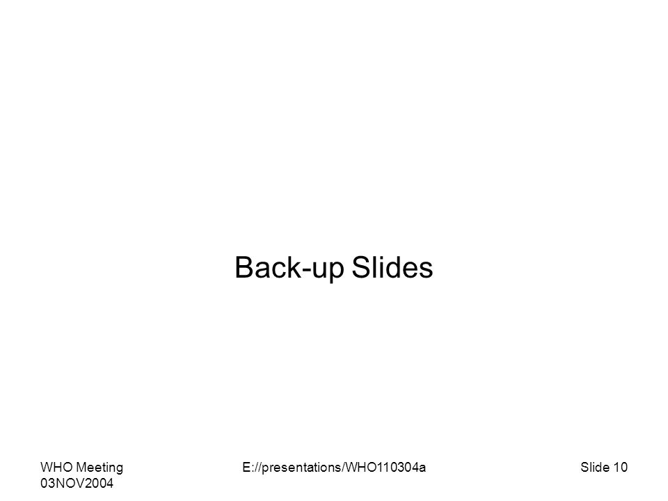WHO Meeting 03NOV2004 E://presentations/WHO110304aSlide 10 Back-up Slides
