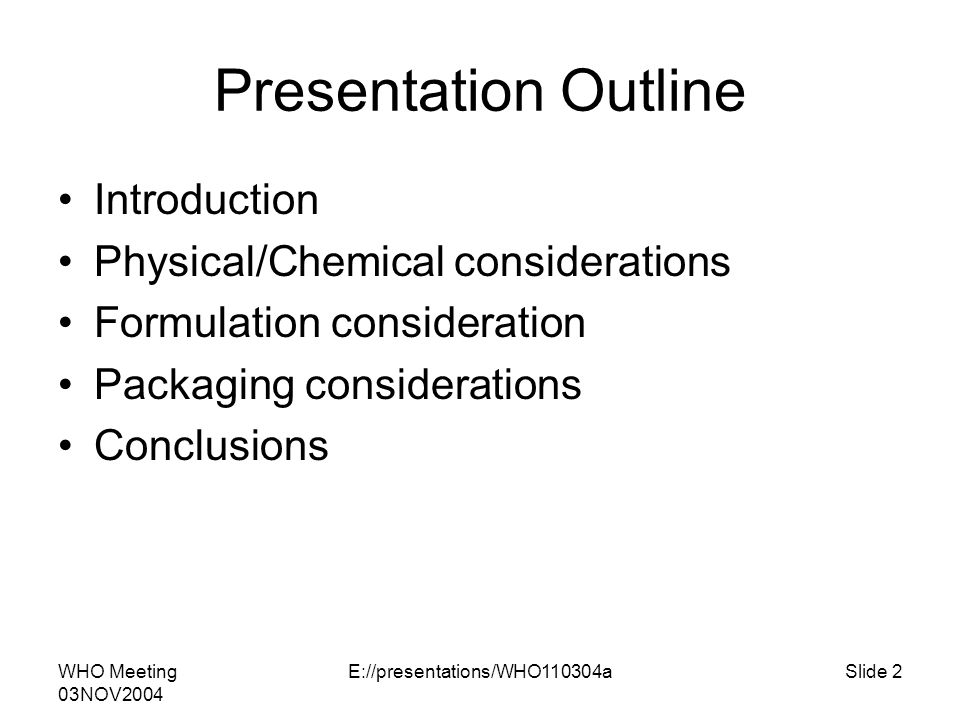 WHO Meeting 03NOV2004 E://presentations/WHO110304aSlide 2 Presentation Outline Introduction Physical/Chemical considerations Formulation consideration Packaging considerations Conclusions