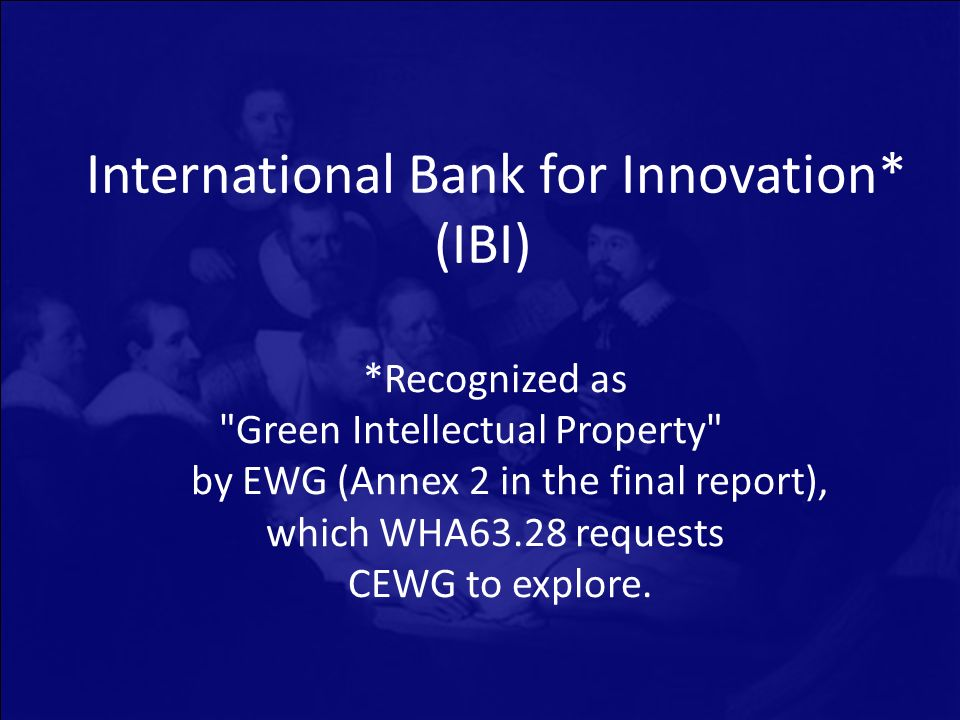 International Bank for Innovation* (IBI) *Recognized as Green Intellectual Property by EWG (Annex 2 in the final report), which WHA63.28 requests CEWG to explore.