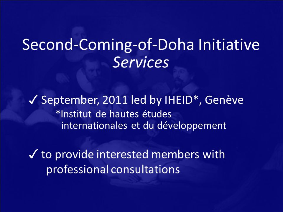 Second-Coming-of-Doha Initiative Services September, 2011 led by IHEID*, Genève *Institut de hautes études internationales et du développement to provide interested members with professional consultations