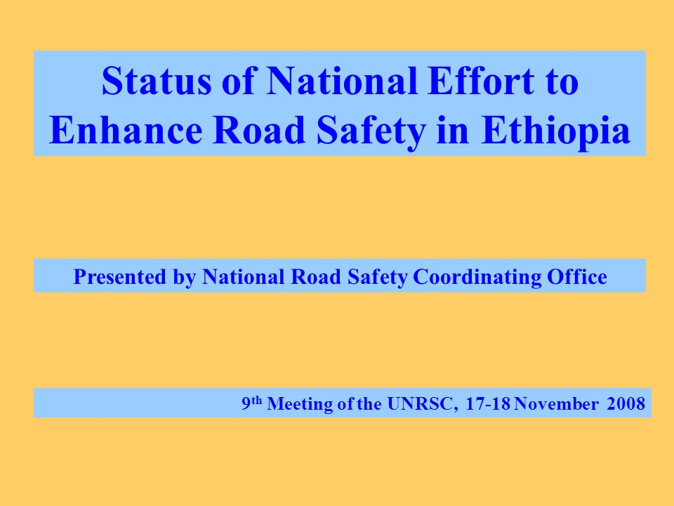Status of National Effort to Enhance Road Safety in Ethiopia Presented by National Road Safety Coordinating Office 9 th Meeting of the UNRSC, 17-18 November 2008