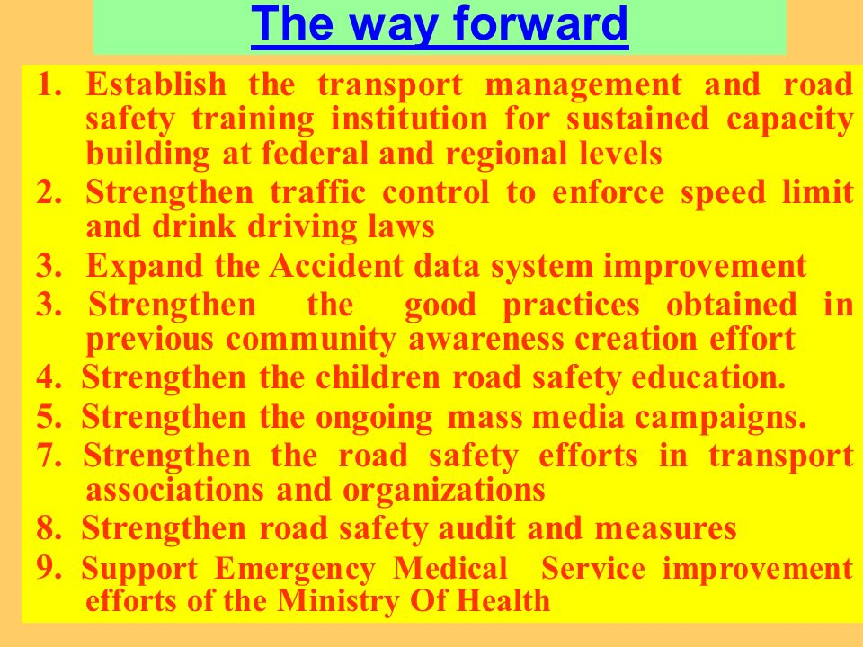 The way forward 1.Establish the transport management and road safety training institution for sustained capacity building at federal and regional levels 2.Strengthen traffic control to enforce speed limit and drink driving laws 3.Expand the Accident data system improvement 3.