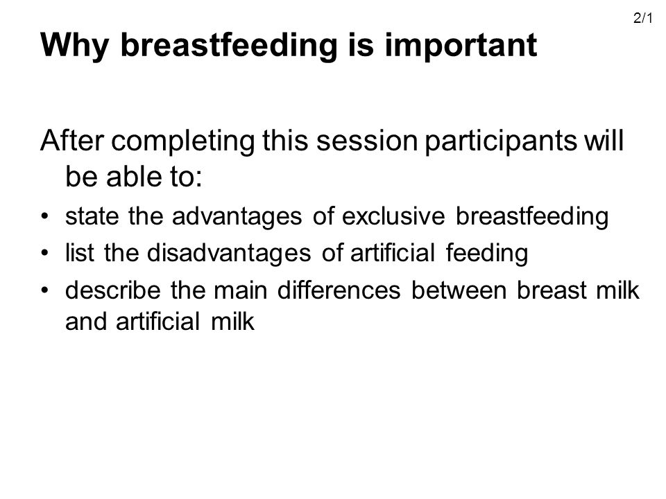 Why breastfeeding is important After completing this session participants will be able to: state the advantages of exclusive breastfeeding list the disadvantages of artificial feeding describe the main differences between breast milk and artificial milk 2/1