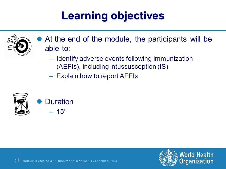 Rotavirus vaccine AEFI monitoring, Module 6 I 21 February 2014 2 |2 | Learning objectives At the end of the module, the participants will be able to: