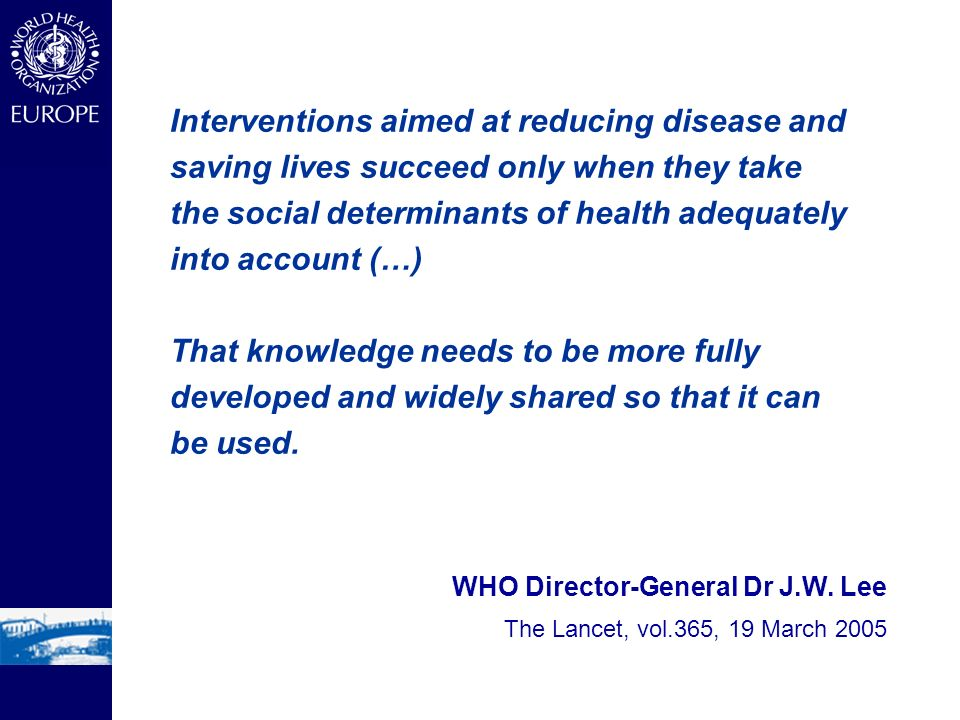 WHO Director-General Dr J.W. Lee The Lancet, vol.365, 19 March 2005 Interventions aimed at reducing disease and saving lives succeed only when they ta