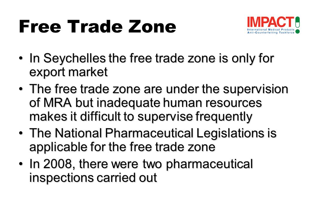 Free Trade Zone In Seychelles the free trade zone is only for export marketIn Seychelles the free trade zone is only for export market The free trade zone are under the supervision of MRA but inadequate human resources makes it difficult to supervise frequentlyThe free trade zone are under the supervision of MRA but inadequate human resources makes it difficult to supervise frequently The National Pharmaceutical Legislations is applicable for the free trade zoneThe National Pharmaceutical Legislations is applicable for the free trade zone In 2008, there were two pharmaceutical inspections carried outIn 2008, there were two pharmaceutical inspections carried out