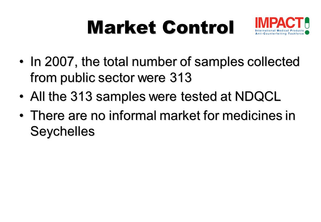 Market Control In 2007, the total number of samples collected from public sector were 313In 2007, the total number of samples collected from public sector were 313 All the 313 samples were tested at NDQCLAll the 313 samples were tested at NDQCL There are no informal market for medicines in SeychellesThere are no informal market for medicines in Seychelles