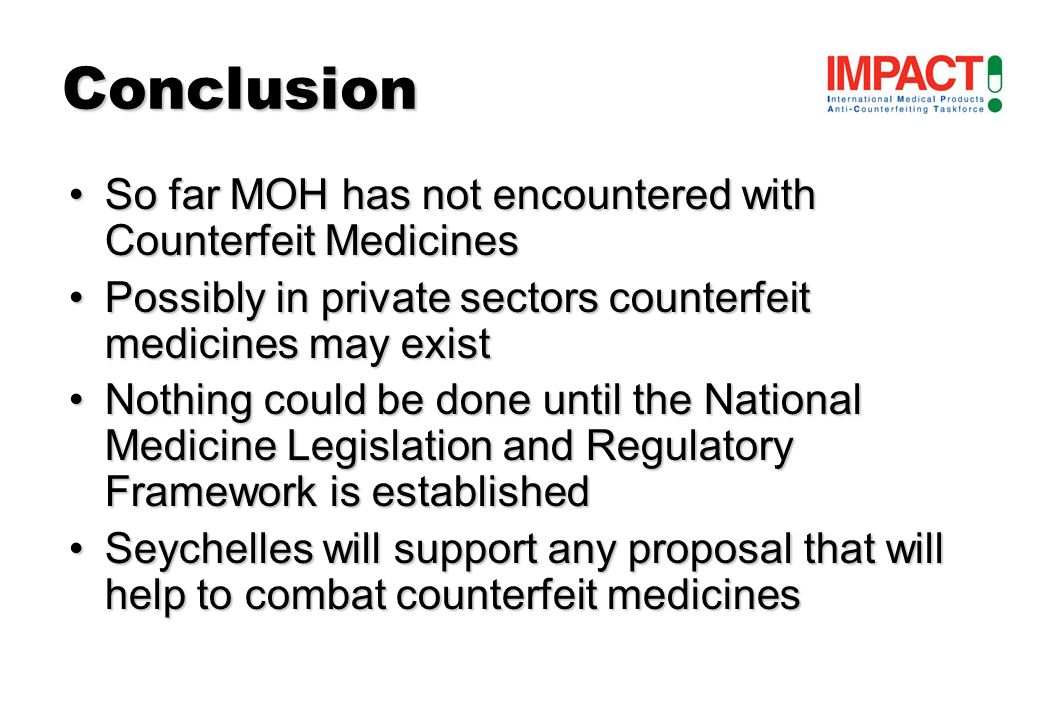 So far MOH has not encountered with Counterfeit MedicinesSo far MOH has not encountered with Counterfeit Medicines Possibly in private sectors counterfeit medicines may existPossibly in private sectors counterfeit medicines may exist Nothing could be done until the National Medicine Legislation and Regulatory Framework is establishedNothing could be done until the National Medicine Legislation and Regulatory Framework is established Seychelles will support any proposal that will help to combat counterfeit medicinesSeychelles will support any proposal that will help to combat counterfeit medicines Conclusion