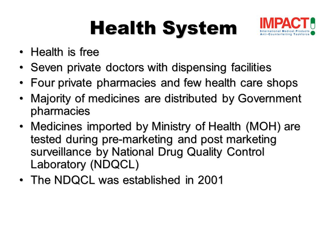 Health System Health is freeHealth is free Seven private doctors with dispensing facilitiesSeven private doctors with dispensing facilities Four private pharmacies and few health care shopsFour private pharmacies and few health care shops Majority of medicines are distributed by Government pharmaciesMajority of medicines are distributed by Government pharmacies Medicines imported by Ministry of Health (MOH) are tested during pre-marketing and post marketing surveillance by National Drug Quality Control Laboratory (NDQCL)Medicines imported by Ministry of Health (MOH) are tested during pre-marketing and post marketing surveillance by National Drug Quality Control Laboratory (NDQCL) The NDQCL was established in 2001The NDQCL was established in 2001