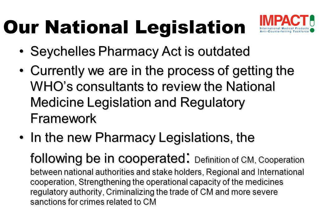 Seychelles Pharmacy Act is outdatedSeychelles Pharmacy Act is outdated Currently we are in the process of getting the WHOs consultants to review the National Medicine Legislation and Regulatory FrameworkCurrently we are in the process of getting the WHOs consultants to review the National Medicine Legislation and Regulatory Framework In the new Pharmacy Legislations, the following be in cooperated : Definition of CM, Cooperation between national authorities and stake holders, Regional and International cooperation, Strengthening the operational capacity of the medicines regulatory authority, Criminalizing the trade of CM and more severe sanctions for crimes related to CMIn the new Pharmacy Legislations, the following be in cooperated : Definition of CM, Cooperation between national authorities and stake holders, Regional and International cooperation, Strengthening the operational capacity of the medicines regulatory authority, Criminalizing the trade of CM and more severe sanctions for crimes related to CM Our National Legislation