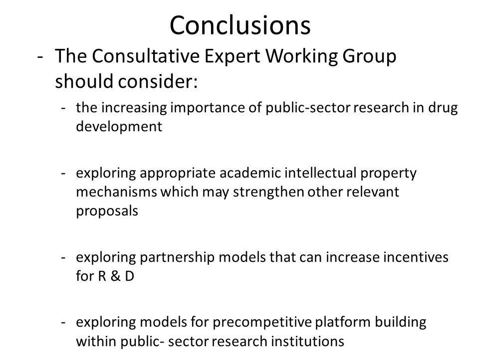 Conclusions -The Consultative Expert Working Group should consider: -the increasing importance of public-sector research in drug development -exploring appropriate academic intellectual property mechanisms which may strengthen other relevant proposals -exploring partnership models that can increase incentives for R & D -exploring models for precompetitive platform building within public- sector research institutions