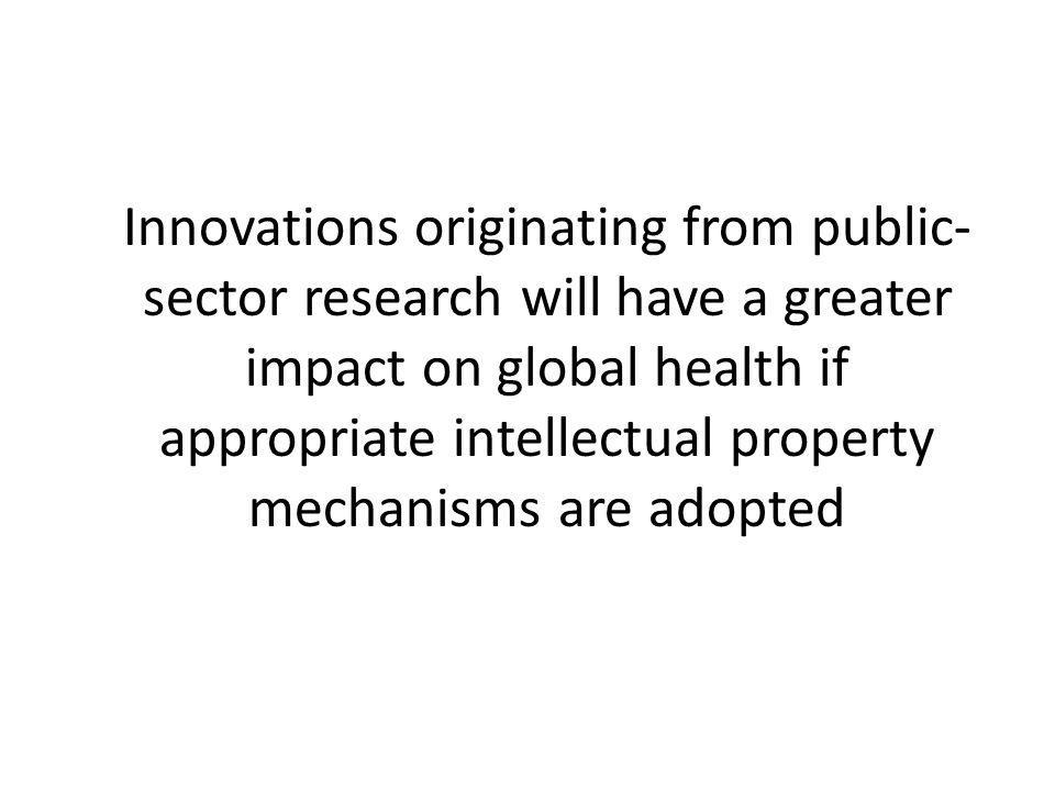 Innovations originating from public- sector research will have a greater impact on global health if appropriate intellectual property mechanisms are adopted