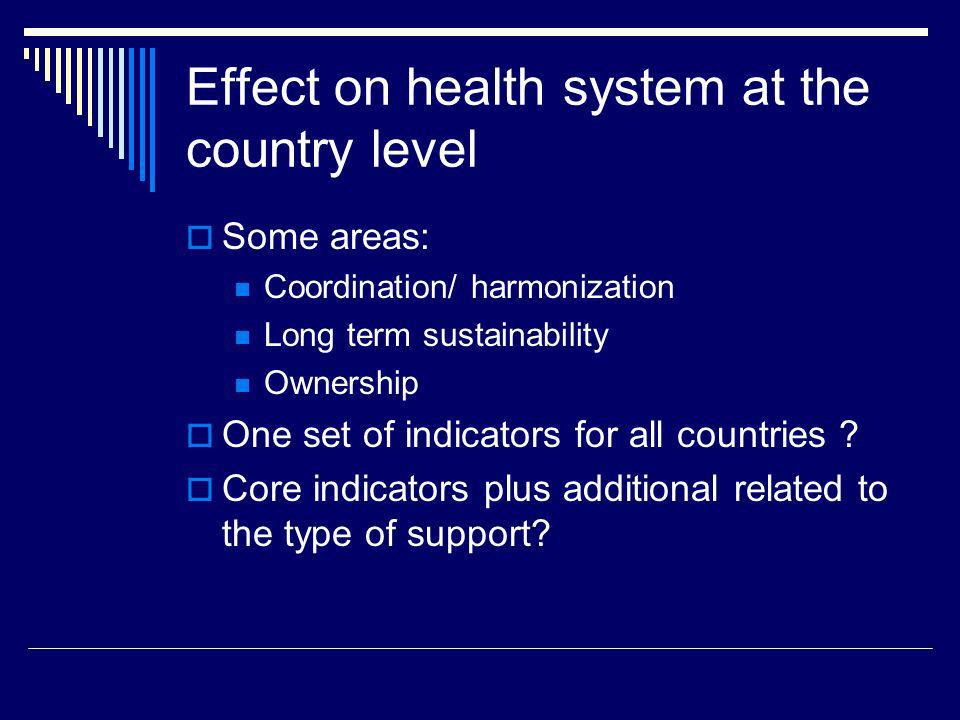 Effect on health system at the country level Some areas: Coordination/ harmonization Long term sustainability Ownership One set of indicators for all