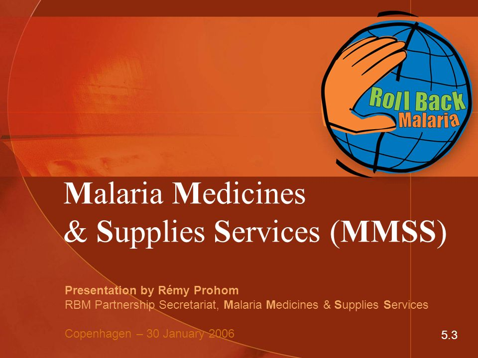 Malaria Medicines & Supplies Services (MMSS) Presentation by Rémy Prohom RBM Partnership Secretariat, Malaria Medicines & Supplies Services Copenhagen